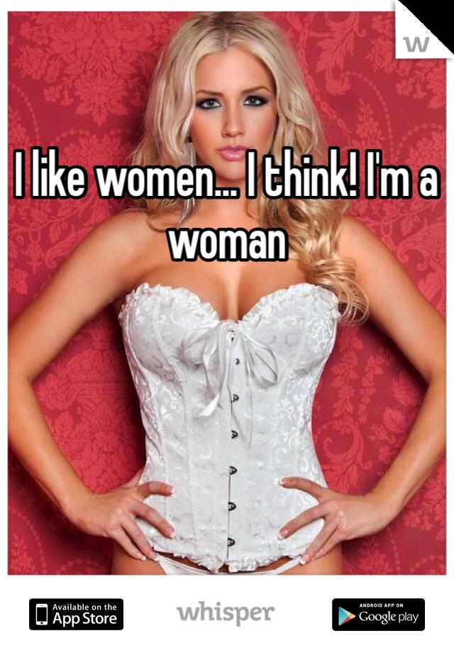 I like women... I think! I'm a woman