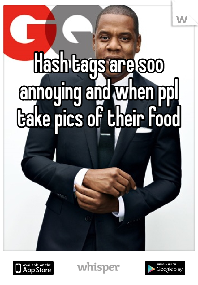 Hash tags are soo annoying and when ppl take pics of their food