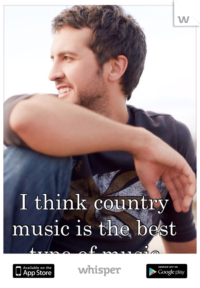I think country music is the best type of music