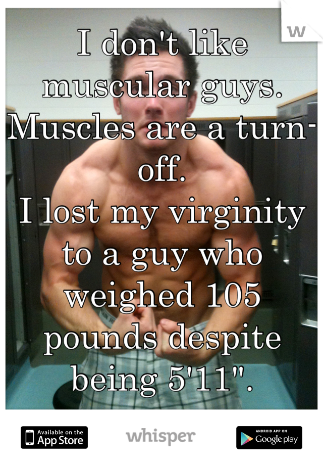 """I don't like muscular guys.  Muscles are a turn-off. I lost my virginity to a guy who weighed 105 pounds despite being 5'11""""."""