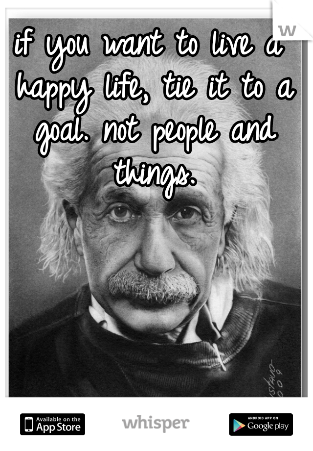if you want to live a happy life, tie it to a goal. not people and things.