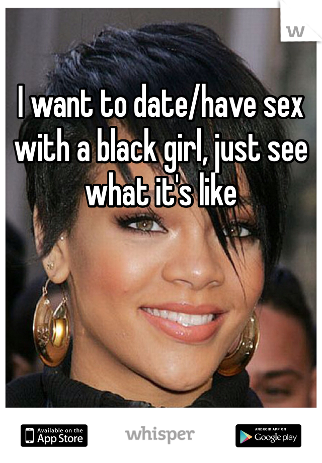 I want to date/have sex with a black girl, just see what it's like