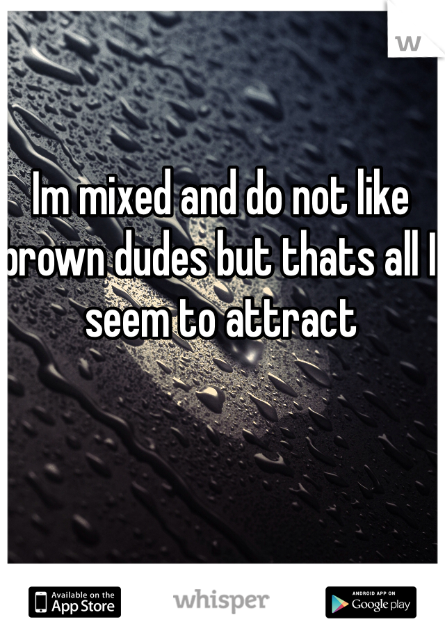 Im mixed and do not like brown dudes but thats all I seem to attract