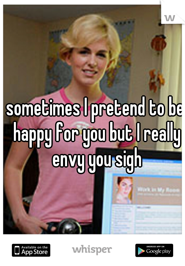 sometimes I pretend to be happy for you but I really envy you sigh