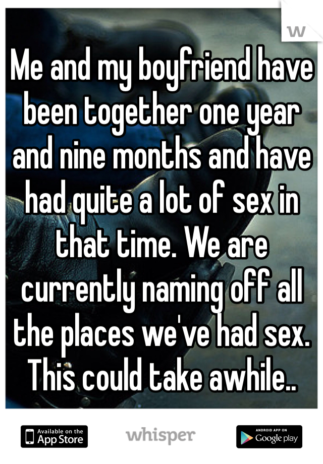 Me and my boyfriend have been together one year and nine months and have had quite a lot of sex in that time. We are currently naming off all the places we've had sex. This could take awhile..
