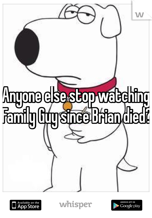 Anyone else stop watching Family Guy since Brian died?