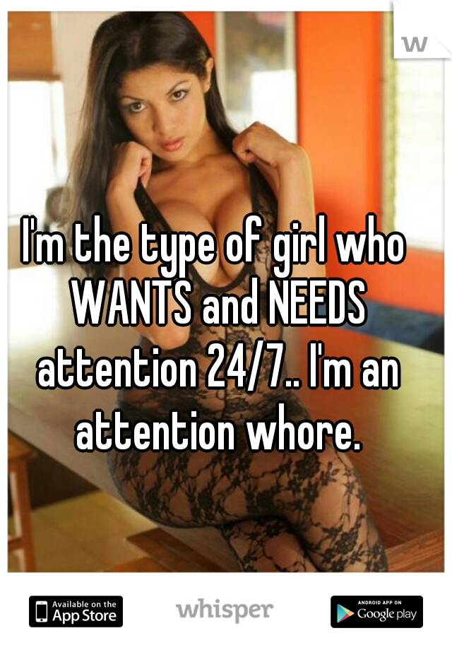 I'm the type of girl who WANTS and NEEDS attention 24/7.. I'm an attention whore.