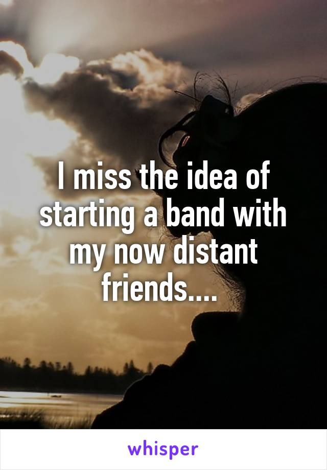 I miss the idea of starting a band with my now distant friends....