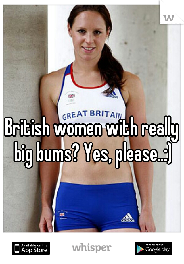 British women with really big bums? Yes, please..:)