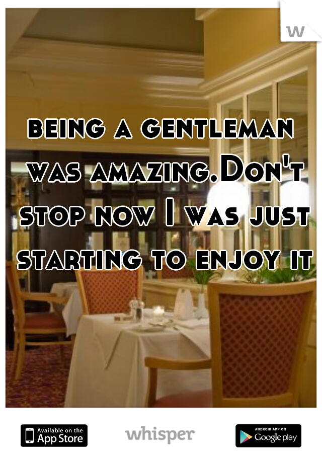 being a gentleman was amazing.Don't stop now I was just starting to enjoy it
