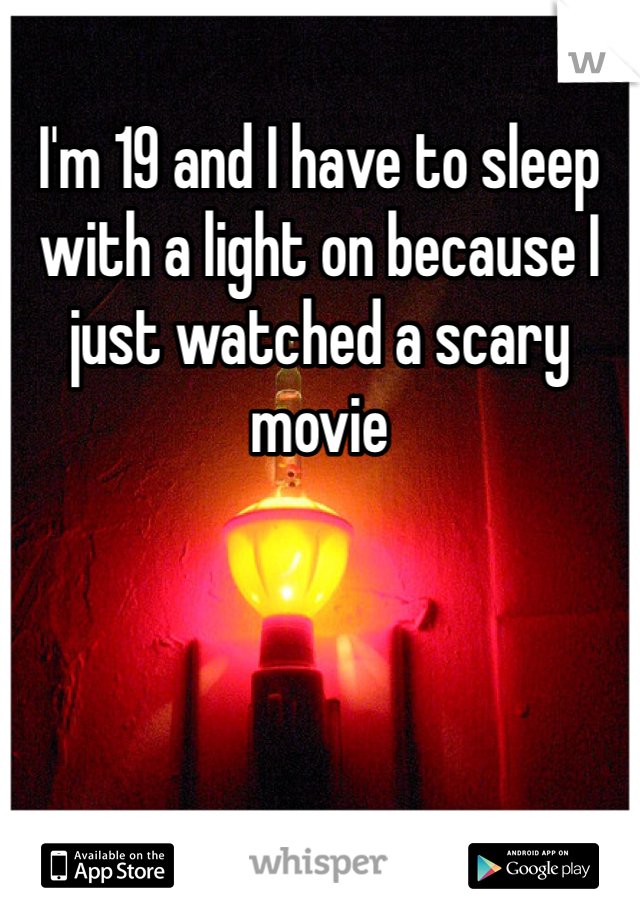 I'm 19 and I have to sleep with a light on because I just watched a scary movie