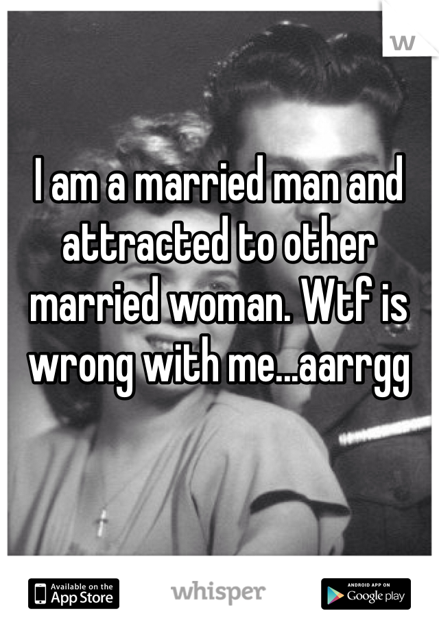 I am a married man and attracted to other married woman. Wtf is wrong with me...aarrgg