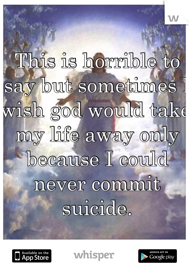 This is horrible to say but sometimes I wish god would take my life away only because I could never commit suicide.