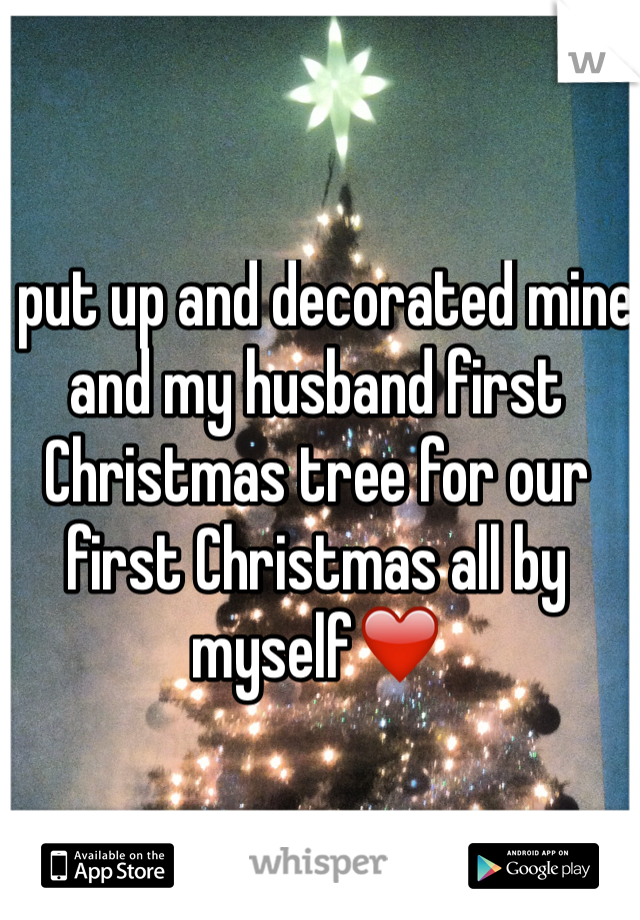 I put up and decorated mine and my husband first Christmas tree for our first Christmas all by myself❤️