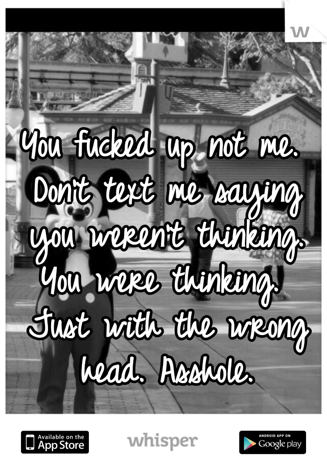 You fucked up not me. Don't text me saying you weren't thinking. You were thinking.  Just with the wrong head. Asshole.