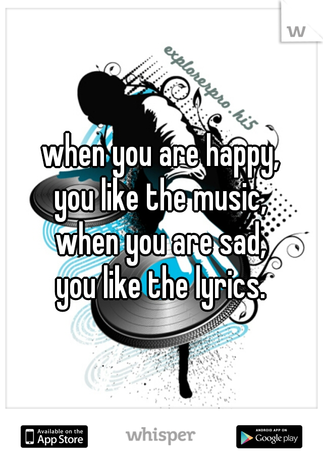when you are happy, you like the music, when you are sad, you like the lyrics.