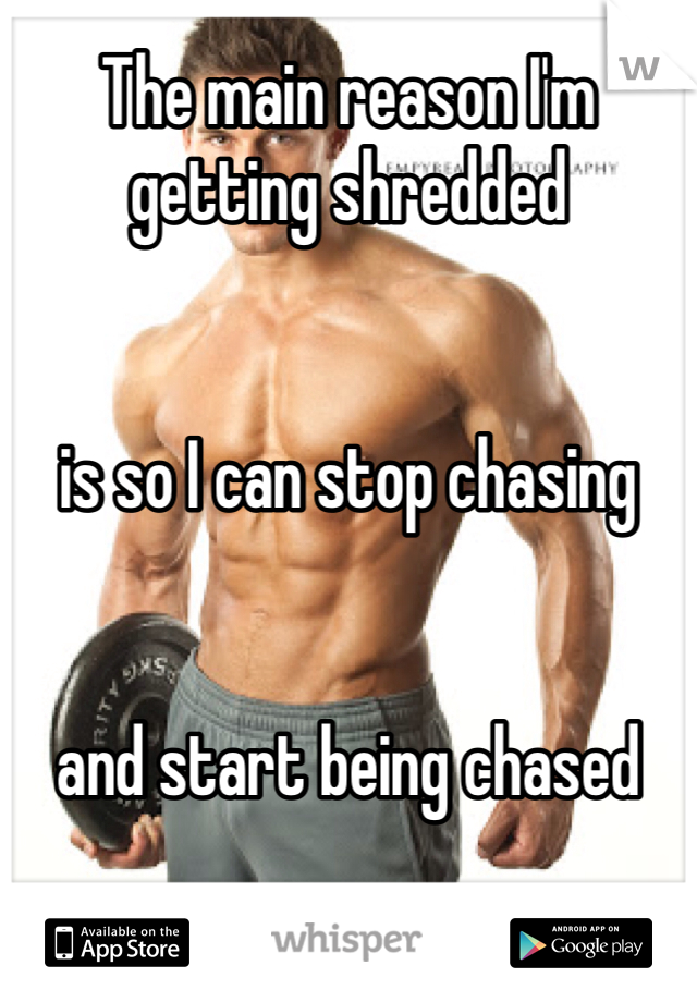 The main reason I'm getting shredded    is so I can stop chasing    and start being chased