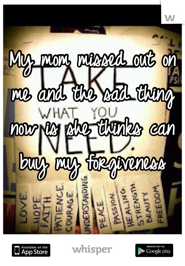 My mom missed out on me and the sad thing now is she thinks can buy my forgiveness