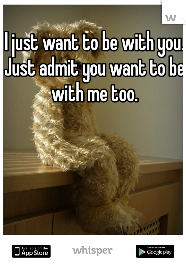 I just want to be with you. Just admit you want to be with me too.