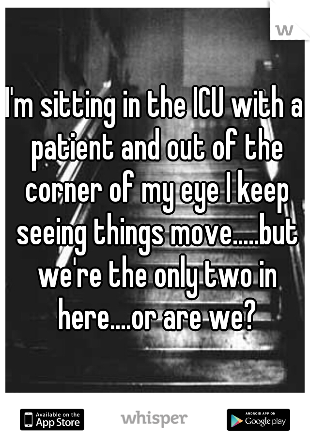 I'm sitting in the ICU with a patient and out of the corner of my eye I keep seeing things move.....but we're the only two in here....or are we?