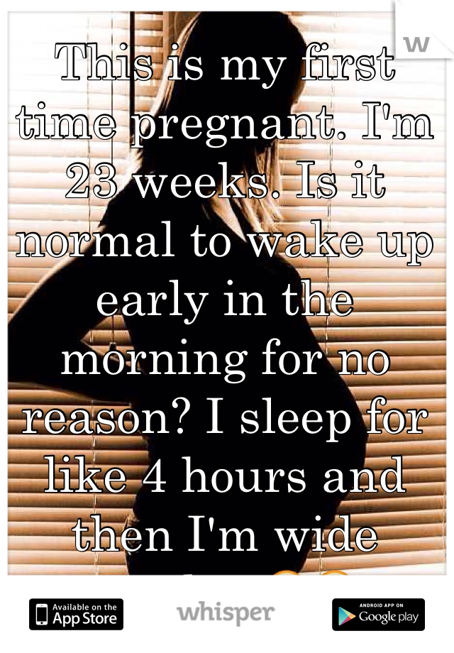 This is my first time pregnant. I'm 23 weeks. Is it normal to wake up early in the morning for no reason? I sleep for like 4 hours and then I'm wide awake. 😳😳