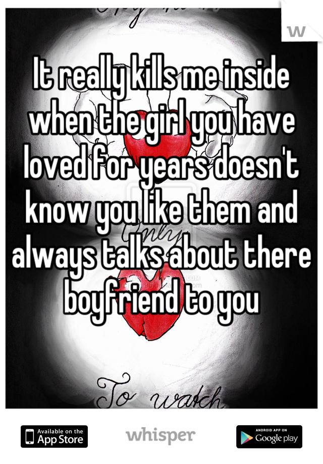 It really kills me inside when the girl you have loved for years doesn't know you like them and always talks about there boyfriend to you