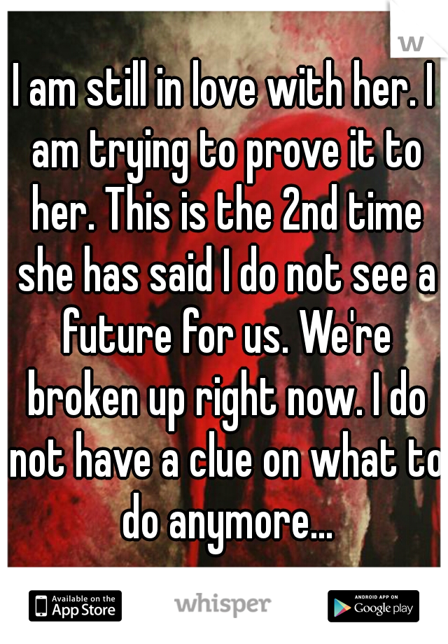 I am still in love with her. I am trying to prove it to her. This is the 2nd time she has said I do not see a future for us. We're broken up right now. I do not have a clue on what to do anymore...