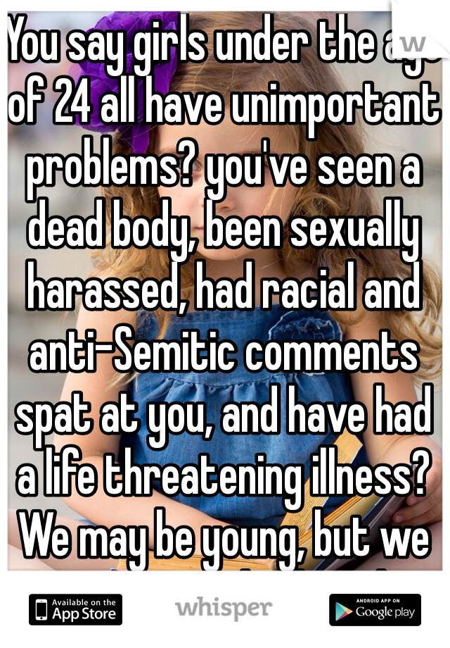 """You say girls under the age of 24 all have unimportant problems? you've seen a dead body, been sexually harassed, had racial and anti-Semitic comments spat at you, and have had a life threatening illness? We may be young, but we are not just """"little girls."""""""