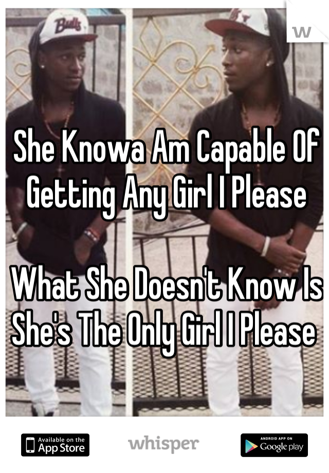 She Knowa Am Capable Of Getting Any Girl I Please   What She Doesn't Know Is She's The Only Girl I Please