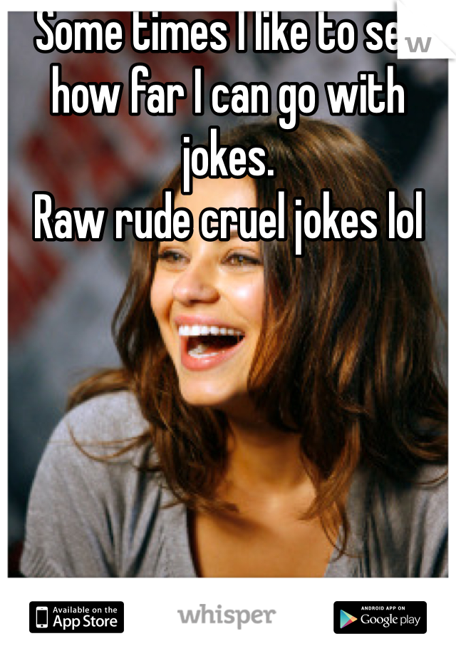 Some times I like to see how far I can go with jokes. Raw rude cruel jokes lol