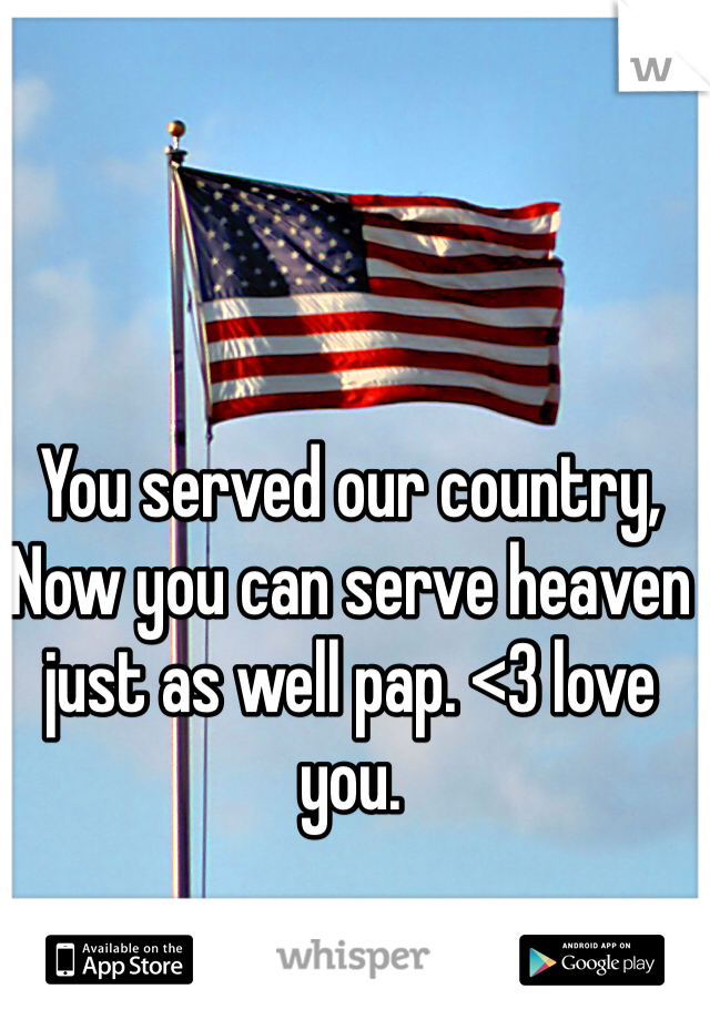 You served our country,  Now you can serve heaven just as well pap. <3 love you.