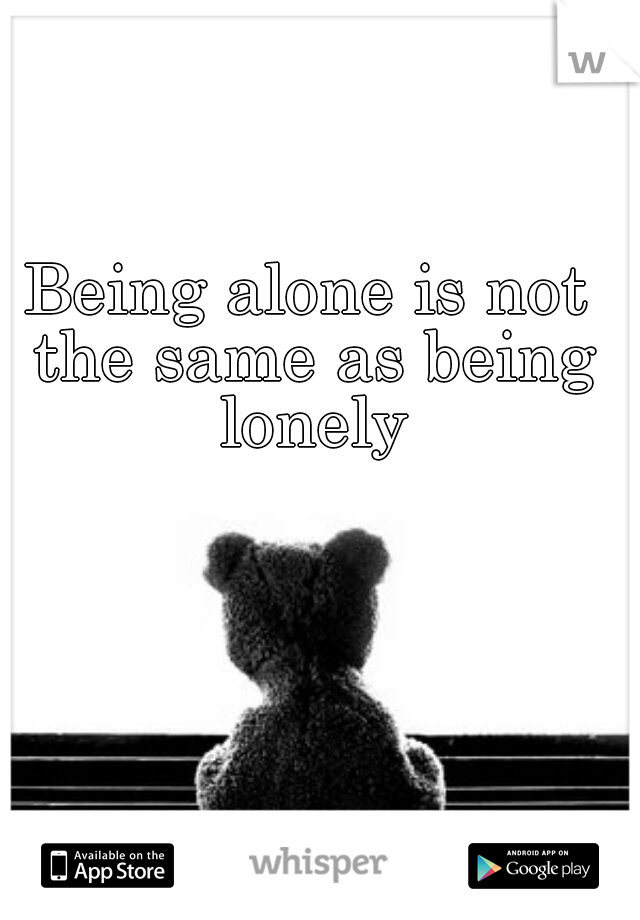 Being alone is not the same as being lonely