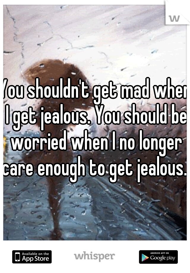 You shouldn't get mad when I get jealous. You should be worried when I no longer care enough to get jealous.