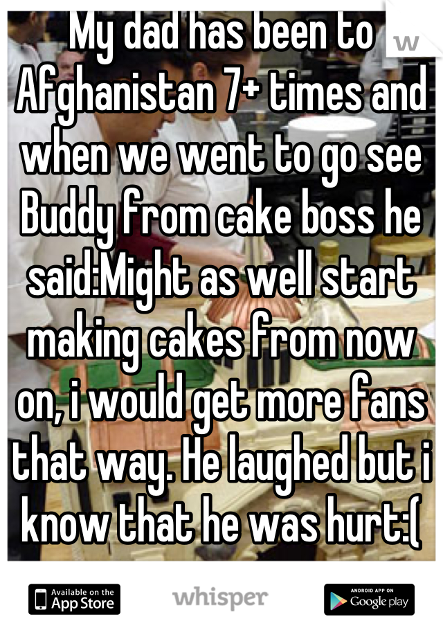My dad has been to Afghanistan 7+ times and when we went to go see Buddy from cake boss he said:Might as well start making cakes from now on, i would get more fans that way. He laughed but i know that he was hurt:(