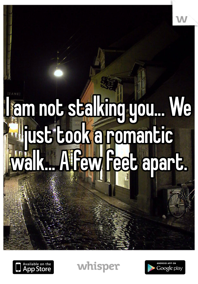 I am not stalking you... We just took a romantic walk... A few feet apart.