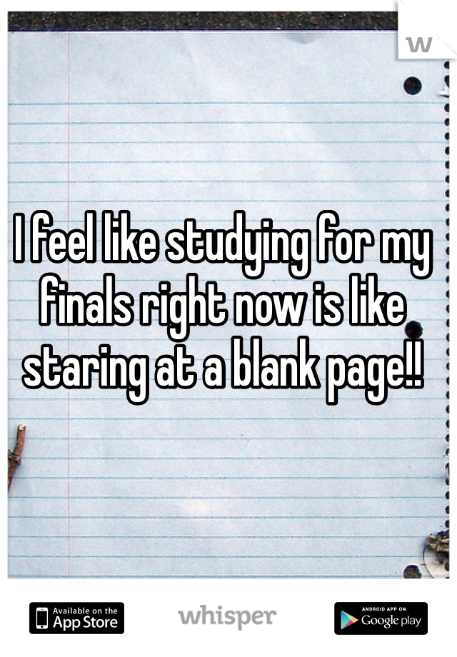 I feel like studying for my finals right now is like staring at a blank page!!