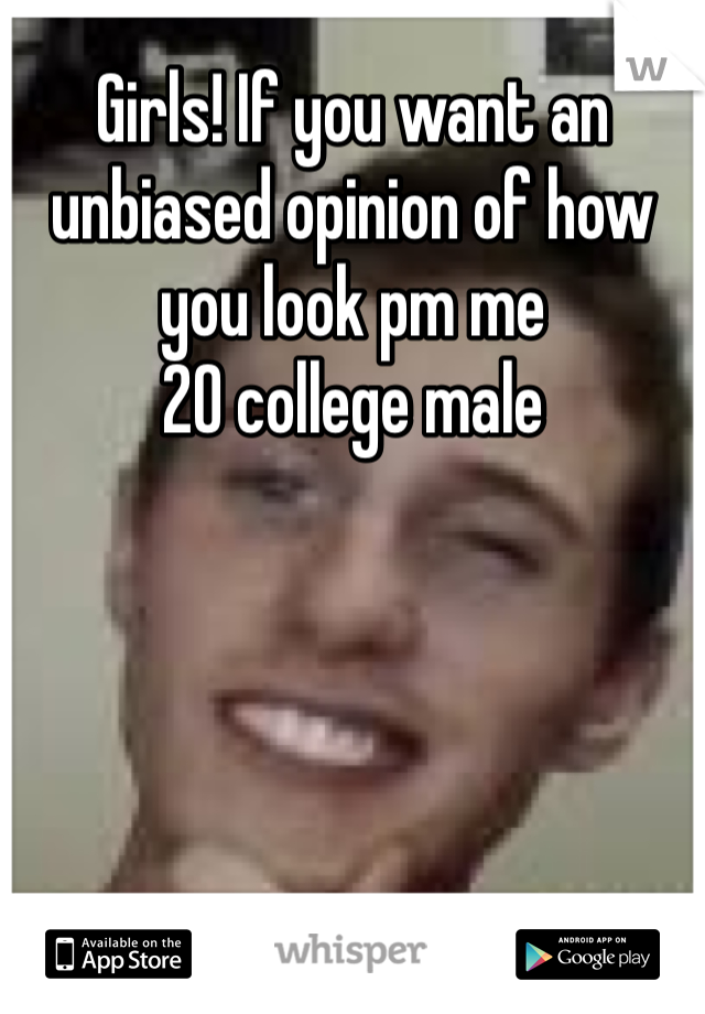 Girls! If you want an unbiased opinion of how you look pm me 20 college male