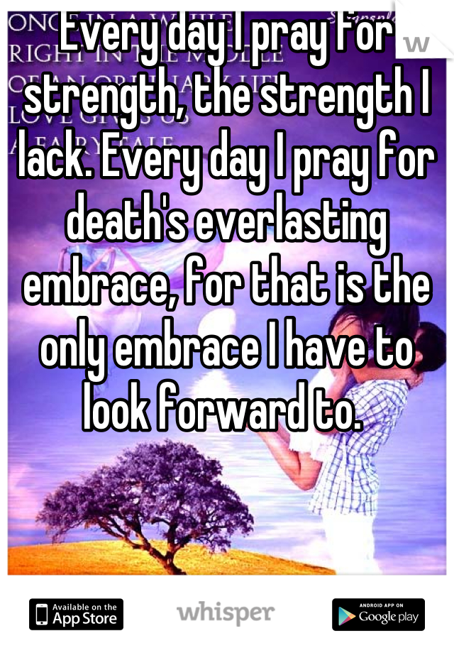 Every day I pray for strength, the strength I lack. Every day I pray for death's everlasting embrace, for that is the only embrace I have to look forward to.