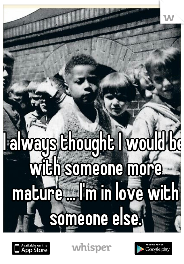 I always thought I would be with someone more mature ... I'm in love with someone else.