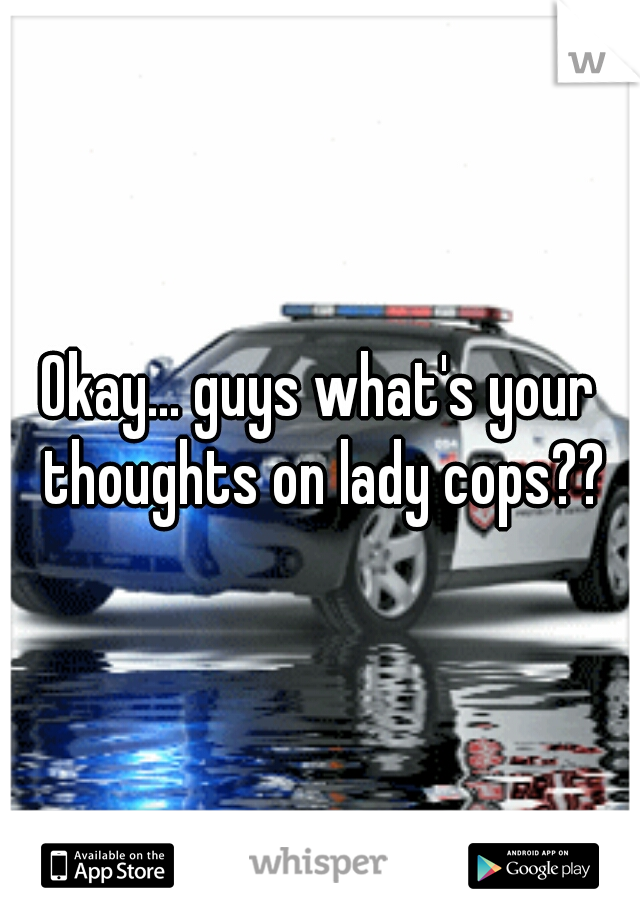 Okay... guys what's your thoughts on lady cops??