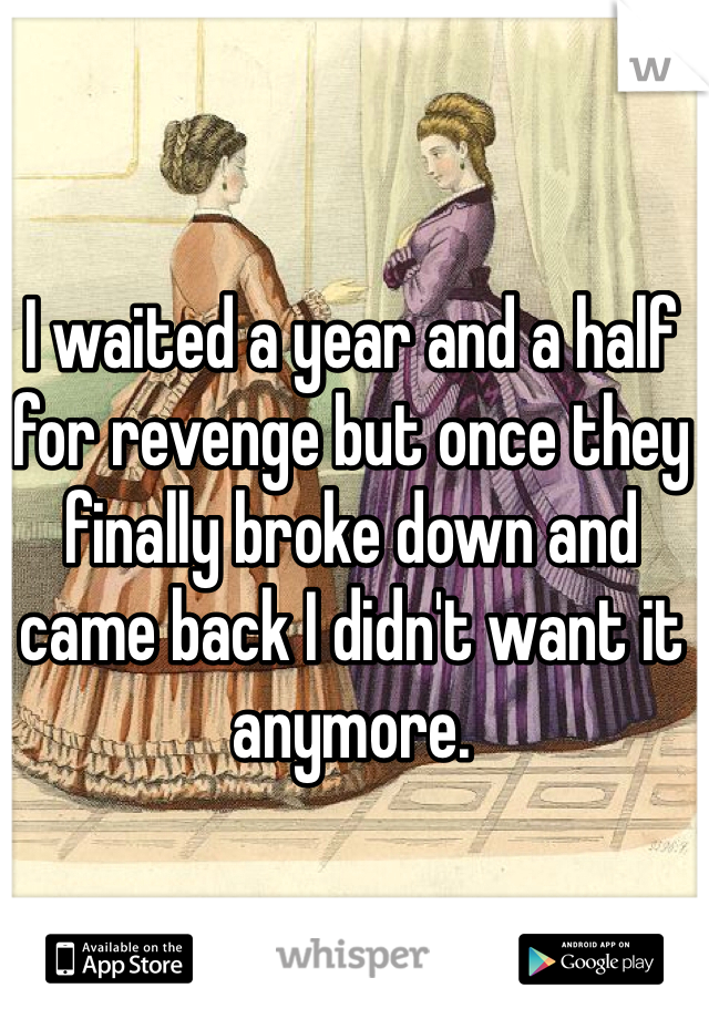 I waited a year and a half for revenge but once they finally broke down and came back I didn't want it anymore.