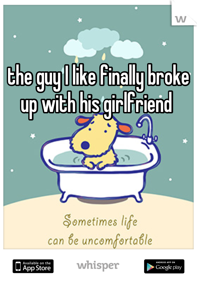 the guy I like finally broke up with his girlfriend