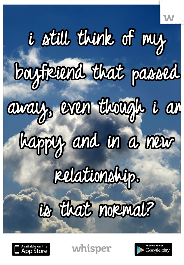 i still think of my boyfriend that passed away, even though i am happy and in a new relationship.  is that normal?