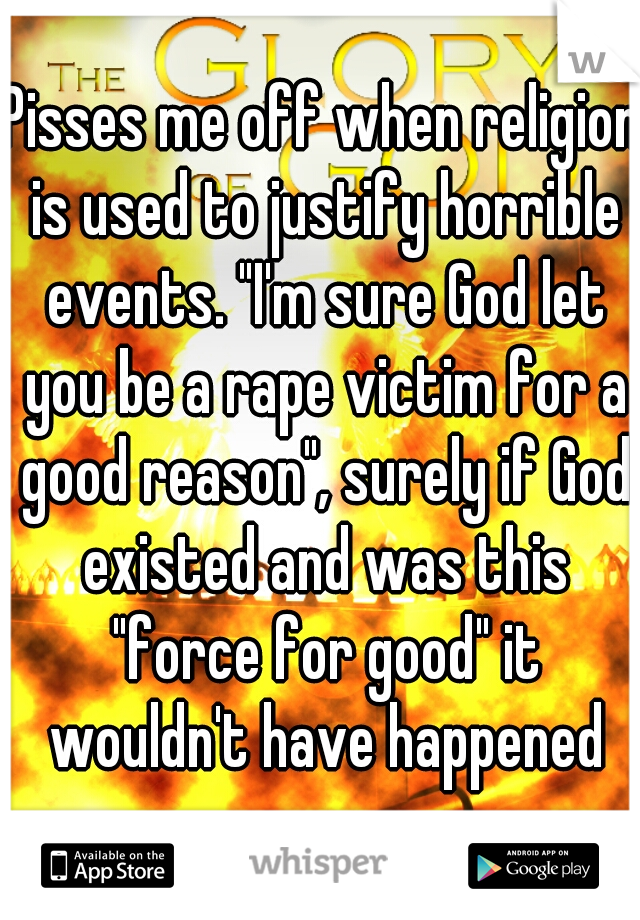 """Pisses me off when religion is used to justify horrible events. """"I'm sure God let you be a rape victim for a good reason"""", surely if God existed and was this """"force for good"""" it wouldn't have happened"""