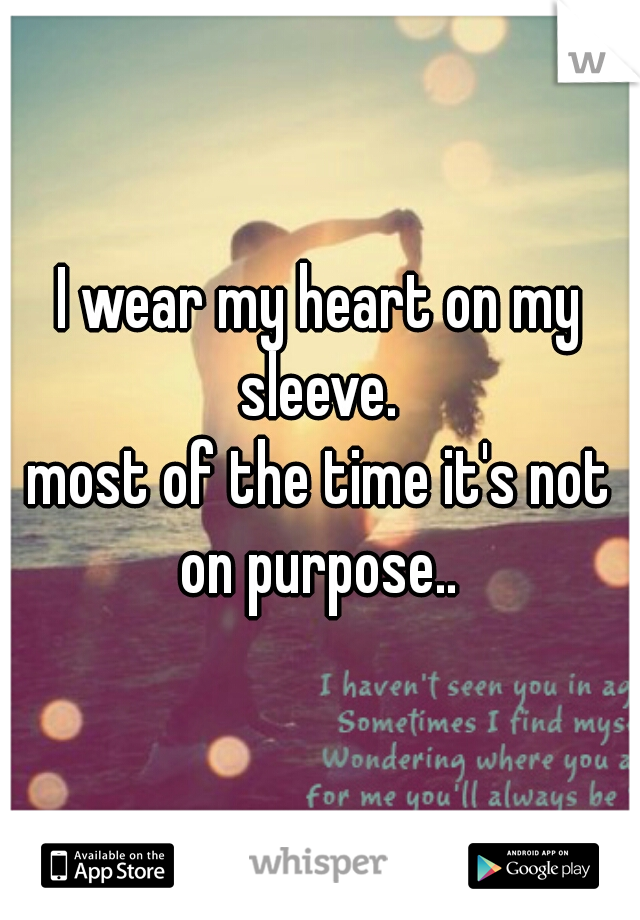 I wear my heart on my sleeve.   most of the time it's not on purpose..