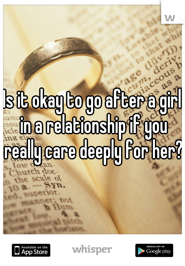 Is it okay to go after a girl in a relationship if you really care deeply for her??