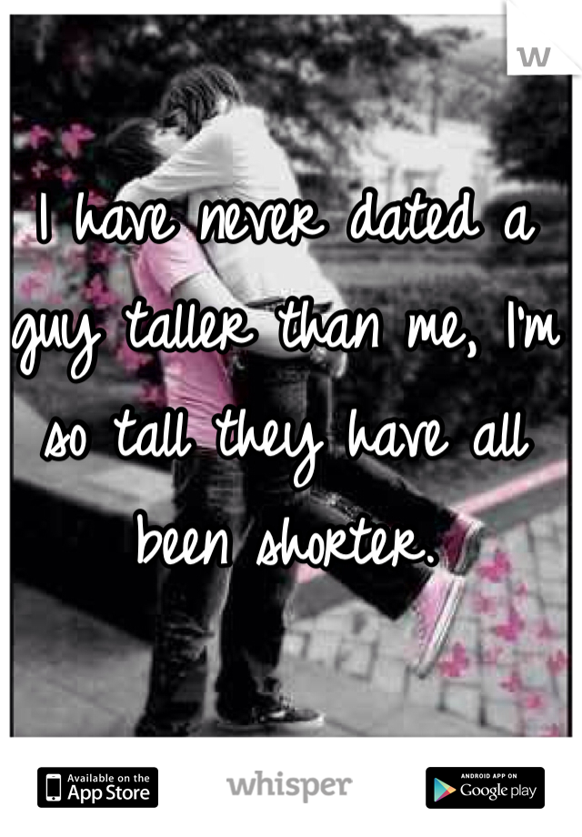 I have never dated a guy taller than me, I'm so tall they have all been shorter.