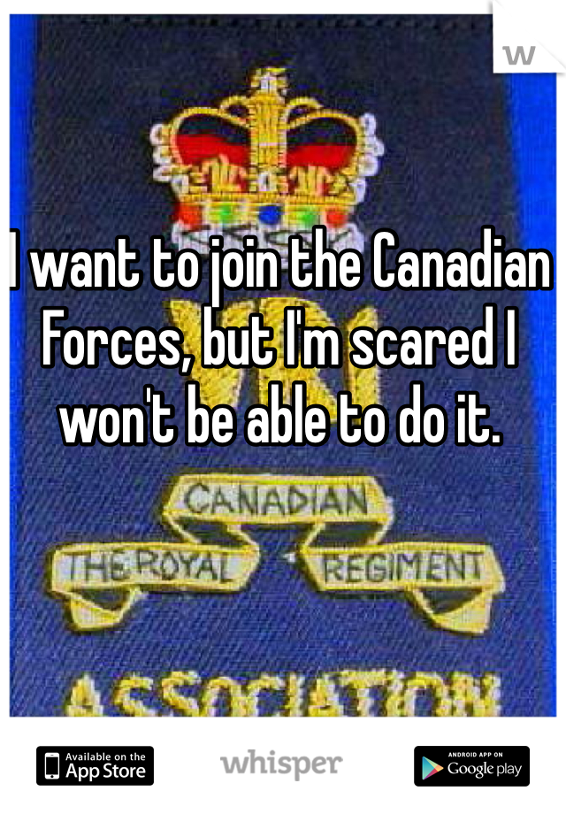 I want to join the Canadian Forces, but I'm scared I won't be able to do it.