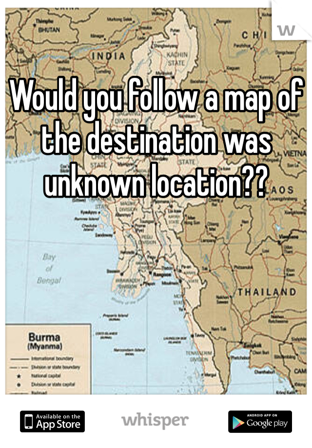 Would you follow a map of the destination was unknown location??
