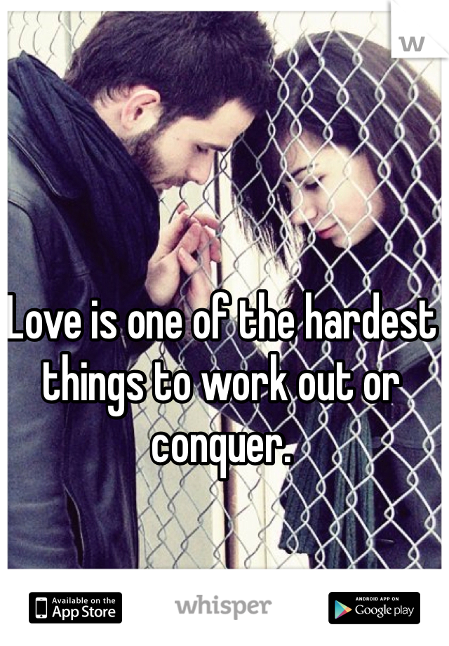 Love is one of the hardest things to work out or conquer.